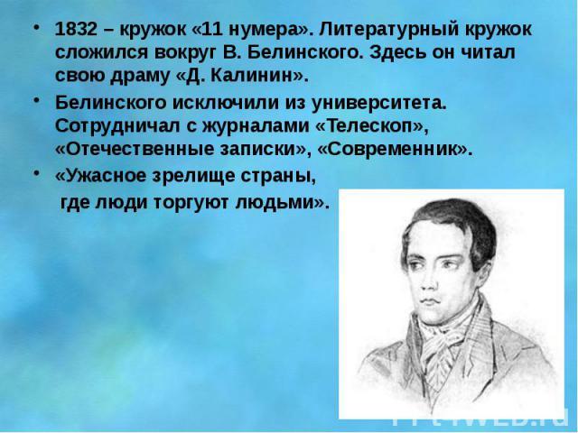 1832 – кружок «11 нумера». Литературный кружок сложился вокруг В. Белинского. Здесь он читал свою драму «Д. Калинин». 1832 – кружок «11 нумера». Литературный кружок сложился вокруг В. Белинского. Здесь он читал свою драму «Д. Калинин». Белинского ис…