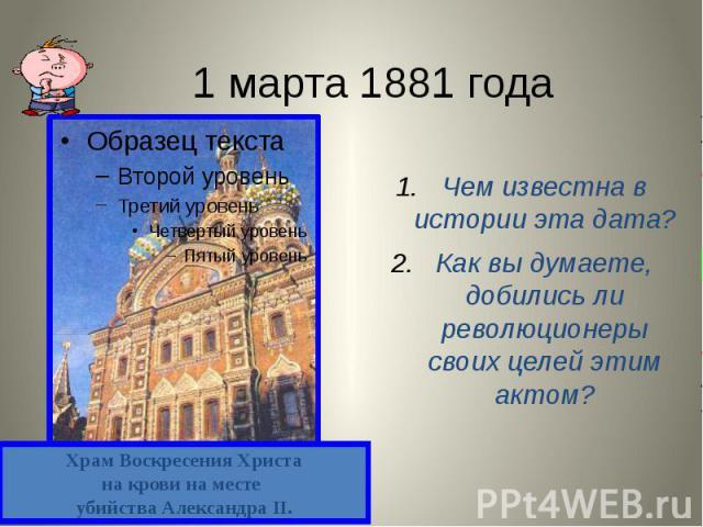 1 марта 1881 года Чем известна в истории эта дата? Как вы думаете, добились ли революционеры своих целей этим актом?