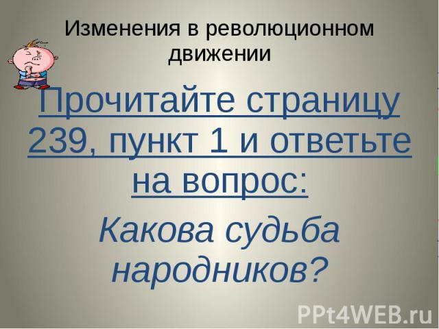Изменения в революционном движении Прочитайте страницу 239, пункт 1 и ответьте на вопрос: Какова судьба народников?