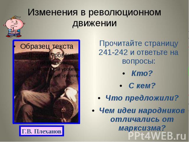 Изменения в революционном движении Прочитайте страницу 241-242 и ответьте на вопросы: Кто? С кем? Что предложили? Чем идеи народников отличались от марксизма?