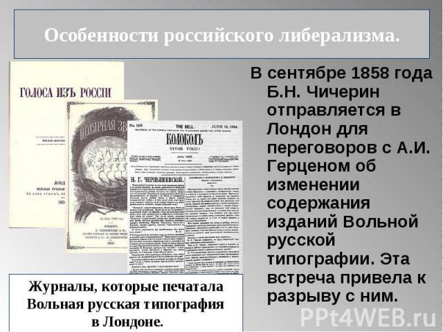 В сентябре 1858 года Б.Н. Чичерин отправляется в Лондон для переговоров с А.И. Герценом об изменении содержания изданий Вольной русской типографии. Эта встреча привела к разрыву с ним. В сентябре 1858 года Б.Н. Чичерин отправляется в Лондон для пере…