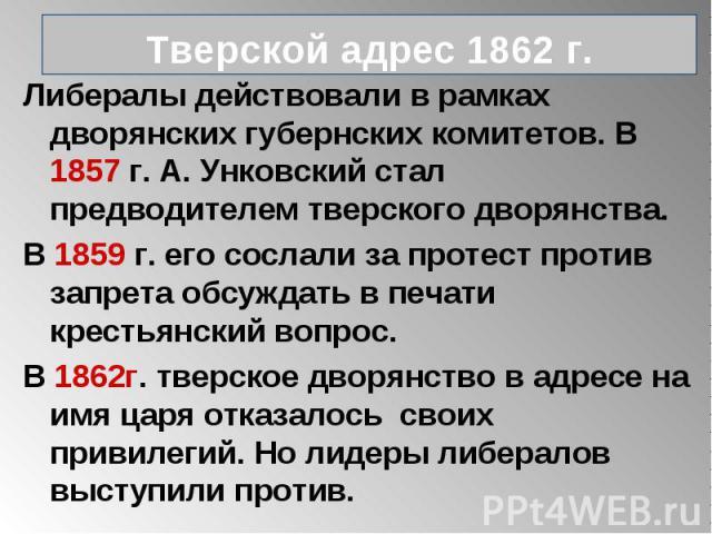 Либералы действовали в рамках дворянских губернских комитетов. В 1857 г. А. Унковский стал предводителем тверского дворянства. Либералы действовали в рамках дворянских губернских комитетов. В 1857 г. А. Унковский стал предводителем тверского дворянс…