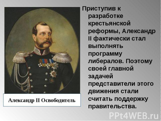 Приступив к разработке крестьянской реформы, Александр II фактически стал выполнять программу либералов. Поэтому своей главной задачей представители этого движения стали считать поддержку правительства. Приступив к разработке крестьянской реформы, А…