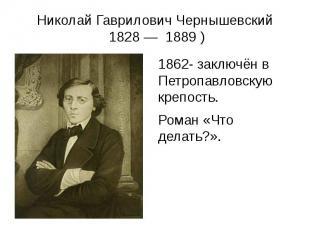 Николай Гаврилович Чернышевский 1828— 1889) 1862- заключён в П