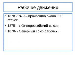 Рабочее движение 1878 -1879 – произошло около 100 стачек. 1875 – «Южнороссийский