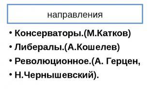 направления Консерваторы.(М.Катков) Либералы.(А.Кошелев) Революционное.(А. Герце