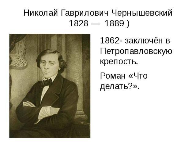 Николай Гаврилович Чернышевский 1828— 1889) 1862- заключён в Петропавловскую крепость. Роман «Что делать?».
