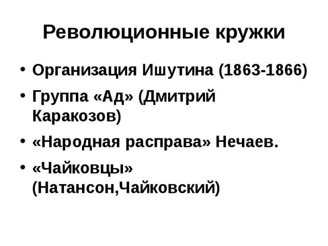Революционные кружки Организация Ишутина (1863-1866) Группа «Ад» (Дмитрий Каракозов) «Народная расправа» Нечаев. «Чайковцы» (Натансон,Чайковский)