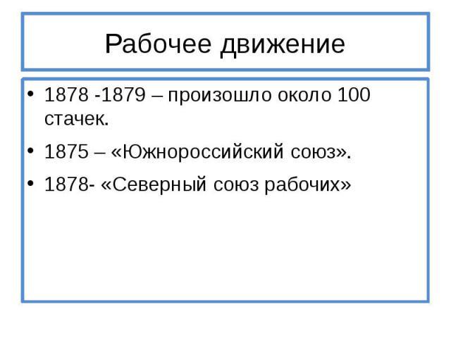 Рабочее движение 1878 -1879 – произошло около 100 стачек. 1875 – «Южнороссийский союз». 1878- «Северный союз рабочих»