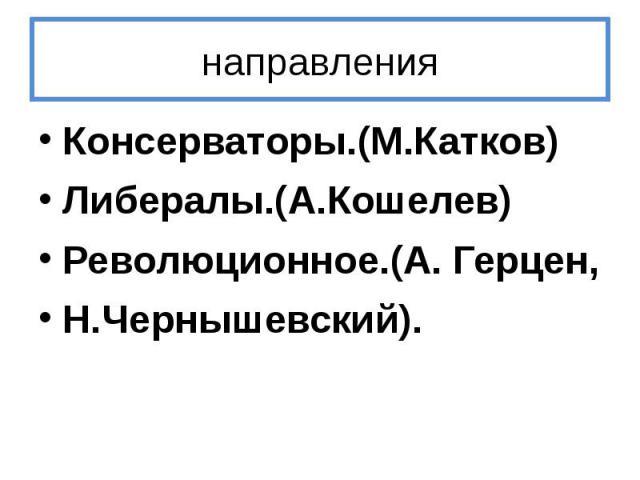 направления Консерваторы.(М.Катков) Либералы.(А.Кошелев) Революционное.(А. Герцен, Н.Чернышевский).