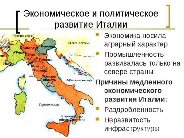 Экономика носила аграрный характер Экономика носила аграрный характер Промышленность развивалась только на севере страны Причины медленного экономического развития Италии: Раздробленность Неразвитость инфраструктуры