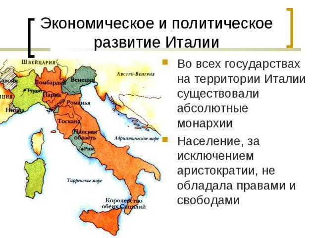 Во всех государствах на территории Италии существовали абсолютные монархии Во всех государствах на территории Италии существовали абсолютные монархии Население, за исключением аристократии, не обладала правами и свободами