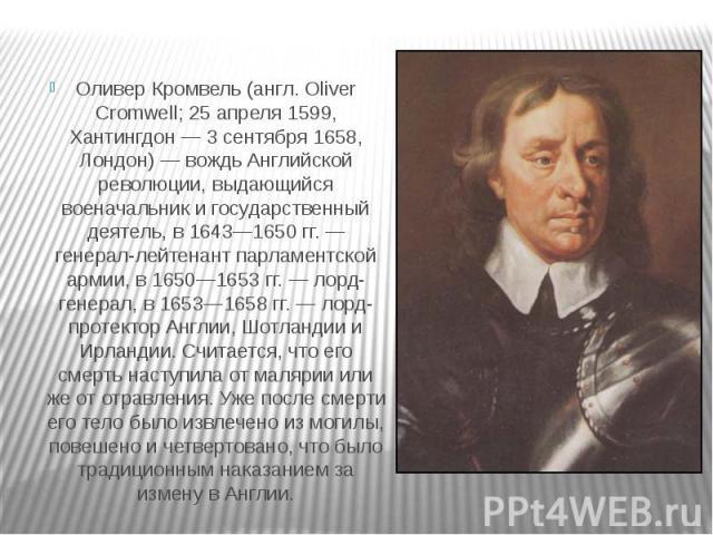 Оливер Кромвель (англ. Oliver Cromwell; 25 апреля 1599, Хантингдон — 3 сентября 1658, Лондон) — вождь Английской революции, выдающийся военачальник и государственный деятель, в 1643—1650 гг. — генерал-лейтенант парламентской армии, в 1650—1653 гг. —…