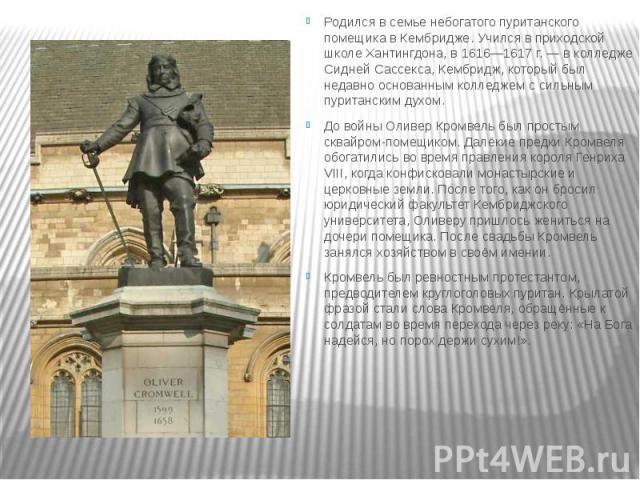 Родился в семье небогатого пуританского помещика в Кембридже. Учился в приходской школе Хантингдона, в 1616—1617 г. — в колледже Сидней Сассекса, Кембридж, который был недавно основанным колледжем с сильным пуританским духом. Родился в семье небогат…