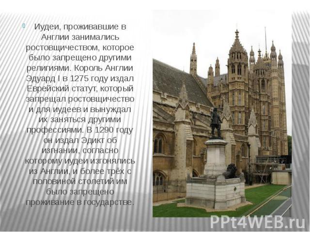 Иудеи, проживавшие в Англии занимались ростовщичеством, которое было запрещено другими религиями. Король Англии Эдуард I в 1275 году издал Еврейский статут, который запрещал ростовщичество и для иудеев и вынуждал их заняться другими профессиями. В 1…