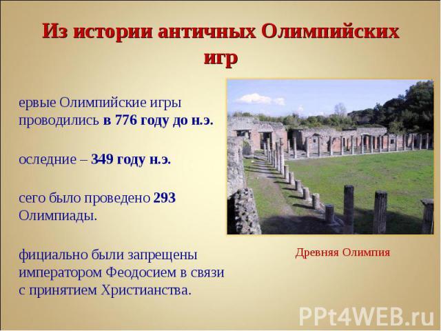 Первые Олимпийские игры проводились в 776 году до н.э. Первые Олимпийские игры проводились в 776 году до н.э. Последние – 349 году н.э. Всего было проведено 293 Олимпиады. Официально были запрещены императором Феодосием в связи с принятием Христианства.