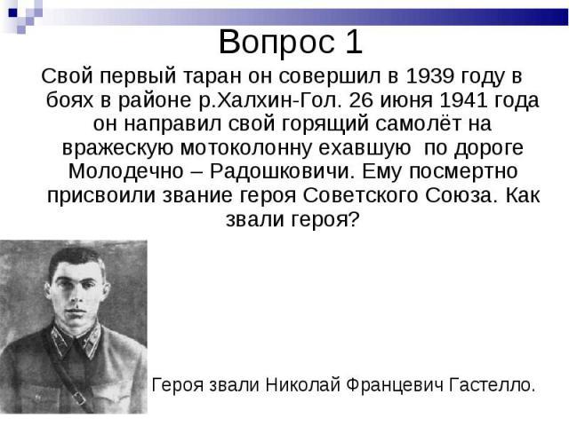 Свой первый таран он совершил в 1939 году в боях в районе р.Халхин-Гол. 26 июня 1941 года он направил свой горящий самолёт на вражескую мотоколонну ехавшую по дороге Молодечно – Радошковичи. Ему посмертно присвоили звание героя Советского Союза. Как…