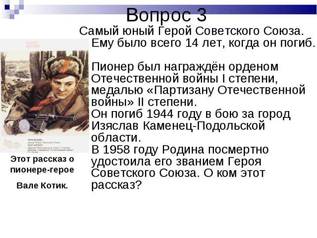 Самый юный Герой Советского Союза. Ему было всего 14 лет, когда он погиб. Пионер был награждён орденом Отечественной войны I степени, медалью «Партизану Отечественной войны» II степени. Он погиб 1944 году в бою за город Изяслав Каменец-Подольской об…