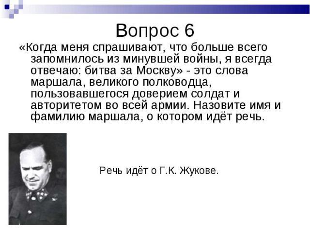 «Когда меня спрашивают, что больше всего запомнилось из минувшей войны, я всегда отвечаю: битва за Москву» - это слова маршала, великого полководца, пользовавшегося доверием солдат и авторитетом во всей армии. Назовите имя и фамилию маршала, о котор…