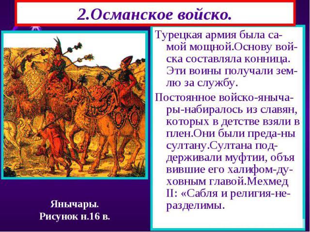 Турецкая армия была са-мой мощной.Основу вой-ска составляла конница. Эти воины получали зем-лю за службу. Турецкая армия была са-мой мощной.Основу вой-ска составляла конница. Эти воины получали зем-лю за службу. Постоянное войско-яныча-ры-набиралось…