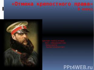 «Отмена крепостного права» 8 класс Выполнил: Учитель истории МОУ Акбашевская СОШ