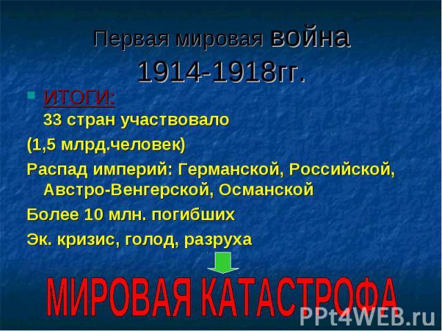 ИТОГИ: 33 стран участвовало ИТОГИ: 33 стран участвовало (1,5 млрд.человек) Распад империй: Германской, Российской, Австро-Венгерской, Османской Более 10 млн. погибших Эк. кризис, голод, разруха