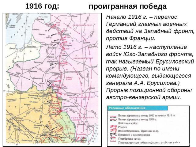 Начало 1916 г. – перенос Германией главных военных действий на Западный фронт, против Франции. Начало 1916 г. – перенос Германией главных военных действий на Западный фронт, против Франции. Лето 1916 г. – наступление войск Юго-Западного фронта, так …