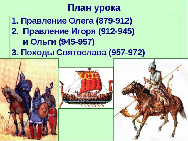 1. Правление Олега (879-912) 1. Правление Олега (879-912) 2. Правление Игоря (912-945) и Ольги (945-957) 3. Походы Святослава (957-972)