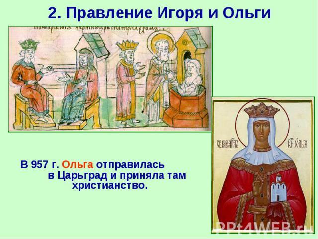 В 957 г. Ольга отправилась в Царьград и приняла там христианство. В 957 г. Ольга отправилась в Царьград и приняла там христианство.