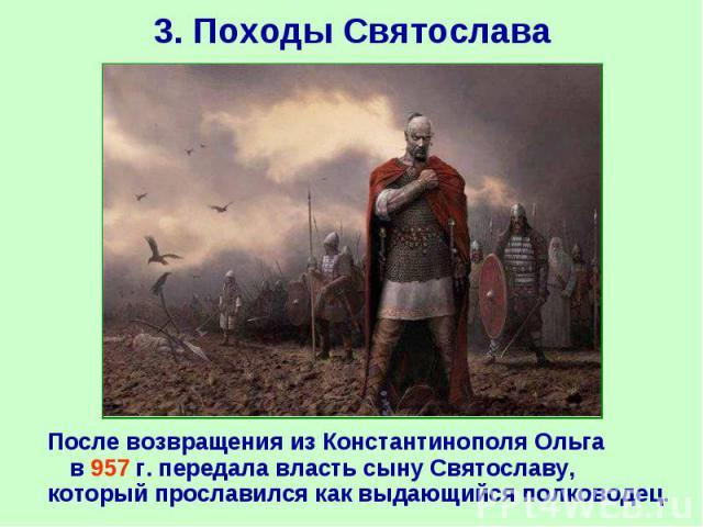 После возвращения из Константинополя Ольга в 957 г. передала власть сыну Святославу, который прославился как выдающийся полководец. После возвращения из Константинополя Ольга в 957 г. передала власть сыну Святославу, который прославился как выдающий…