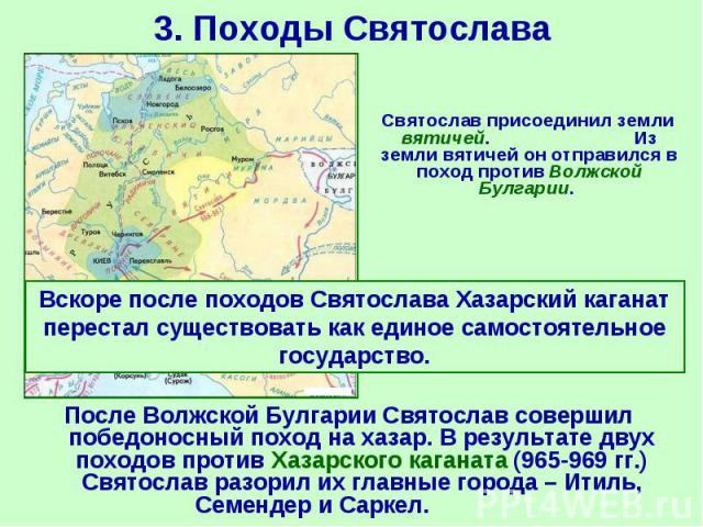 После Волжской Булгарии Святослав совершил победоносный поход на хазар. В результате двух походов против Хазарского каганата (965-969 гг.) Святослав разорил их главные города – Итиль, Семендер и Саркел. После Волжской Булгарии Святослав совершил поб…