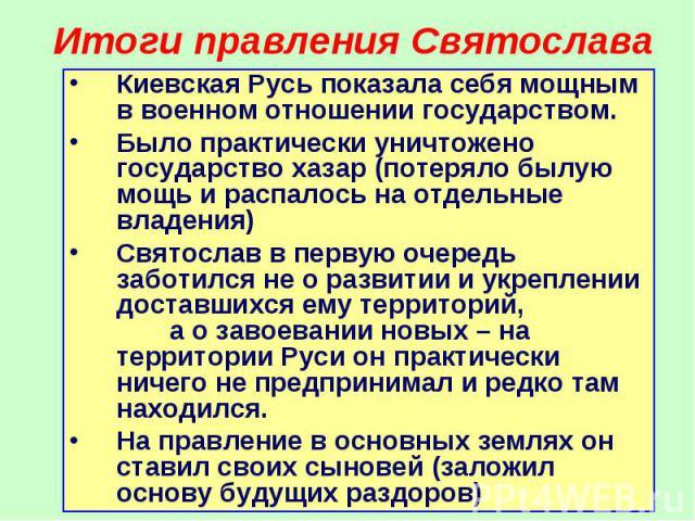 Киевская Русь показала себя мощным в военном отношении государством. Киевская Русь показала себя мощным в военном отношении государством. Было практически уничтожено государство хазар (потеряло былую мощь и распалось на отдельные владения) Святослав…