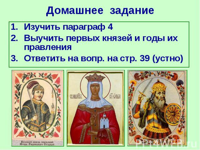 Изучить параграф 4 Изучить параграф 4 Выучить первых князей и годы их правления Ответить на вопр. на стр. 39 (устно)