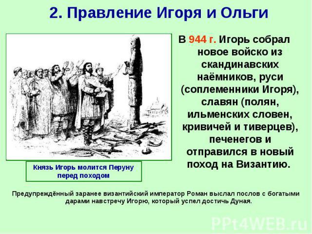 В 944 г. Игорь собрал новое войско из скандинавских наёмников, руси (соплеменники Игоря), славян (полян, ильменских словен, кривичей и тиверцев), печенегов и отправился в новый поход на Византию. В 944 г. Игорь собрал новое войско из скандинавских н…