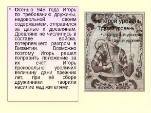 Осенью 945 года Игорь по требованию дружины, недовольной своим содержанием, отпр