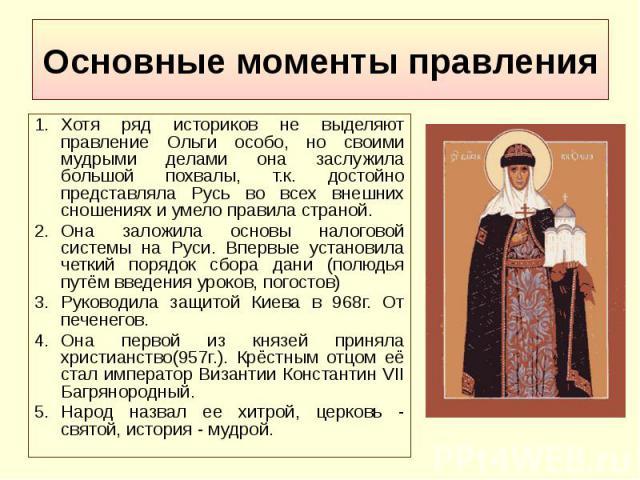Основные моменты правления Хотя ряд историков не выделяют правление Ольги особо, но своими мудрыми делами она заслужила большой похвалы, т.к. достойно представляла Русь во всех внешних сношениях и умело правила страной. Она заложила основы налоговой…