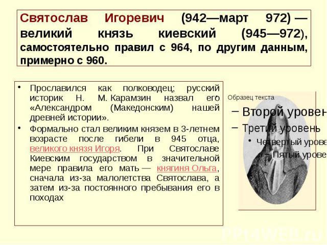 Святослав Игоревич (942—март 972)— великий князь киевский (945—972), самостоятельно правил с 964, по другим данным, примерно с 960. Прославился как полководец; русский историк Н. М.Карамзин назвал его «Александром (Македонским) нашей дре…