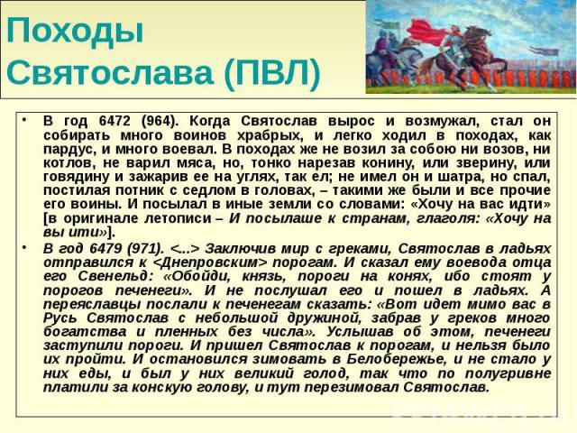 Походы Святослава (ПВЛ) В год 6472 (964). Когда Святослав вырос и возмужал, стал он собирать много воинов храбрых, и легко ходил в походах, как пардус, и много воевал. В походах же не возил за собою ни возов, ни котлов, не варил мяса, но, тонко наре…