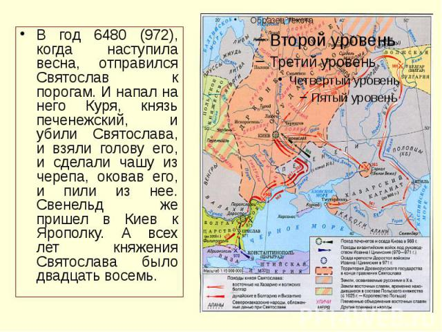 В год 6480 (972), когда наступила весна, отправился Святослав к порогам. И напал на него Куря, князь печенежский, и убили Святослава, и взяли голову его, и сделали чашу из черепа, оковав его, и пили из нее. Свенельд же пришел в Киев к Ярополку. А вс…
