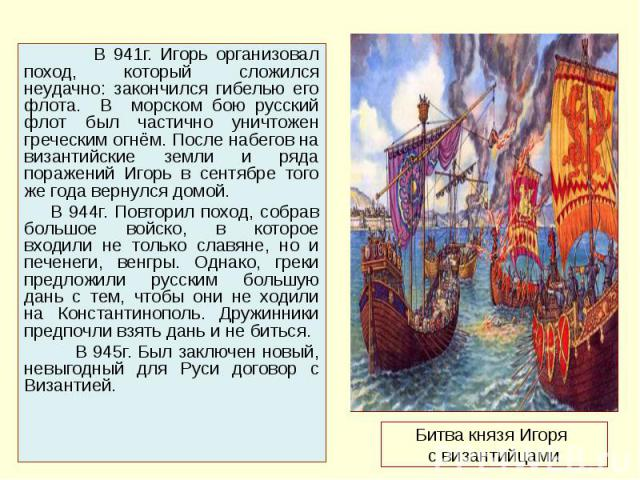 Битва князя Игоря с византийцами В 941г. Игорь организовал поход, который сложился неудачно: закончился гибелью его флота. В морском бою русский флот был частично уничтожен греческим огнём. После набегов на византийские земли и ряда поражений Игорь …