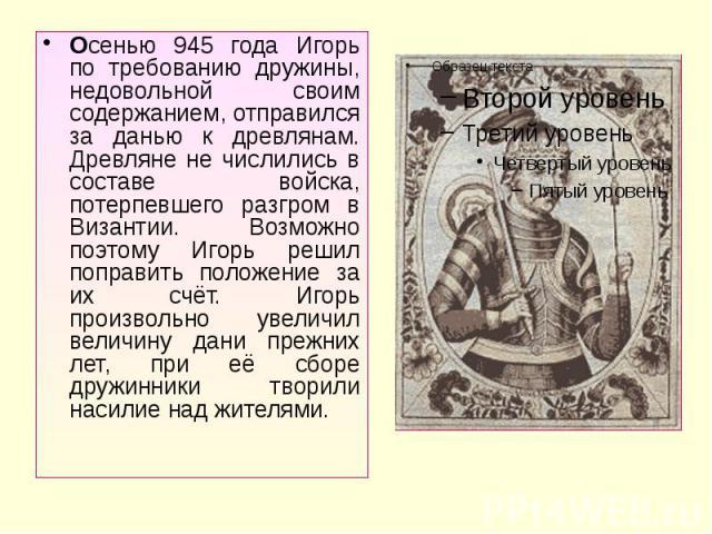 Осенью 945 года Игорь по требованию дружины, недовольной своим содержанием, отправился за данью к древлянам. Древляне не числились в составе войска, потерпевшего разгром в Византии. Возможно поэтому Игорь решил поправить положение за их счёт. Игорь …
