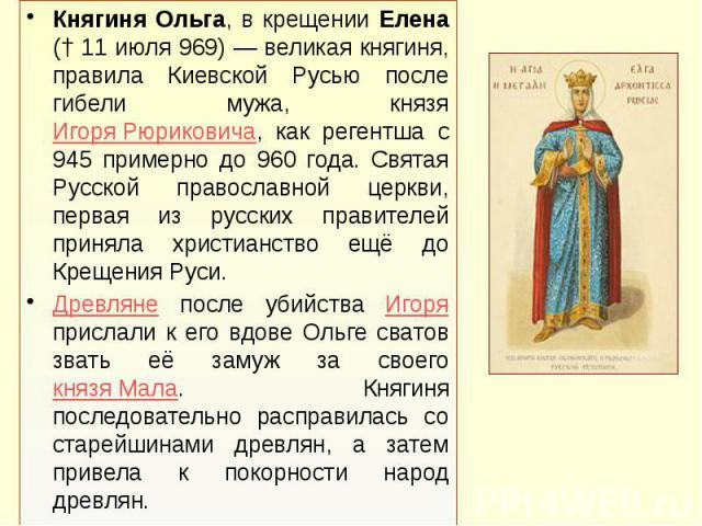 Княгиня Ольга, в крещении Елена († 11 июля 969) — великая княгиня, правила Киевской Русью после гибели мужа, князя Игоря Рюриковича, как регентша с 945 примерно до 960 года. Святая Русской православной церкви, первая из русских правителей приняла хр…