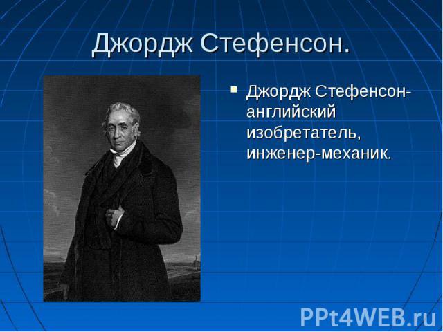 Джордж Стефенсон-английский изобретатель, инженер-механик. Джордж Стефенсон-английский изобретатель, инженер-механик.