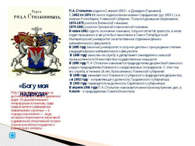 П.А.Столыпин родился 2 апреля 1862 г. в Дрездене (Германия). С 1862 по 1874 г.г. жил в подмосковном имении Середниково (до 1869 г.) и в имении Колноберже, Ковенской губернии. Получил домашнее образование. 1874-1879 учился в Виленской гимназии. 1879-…