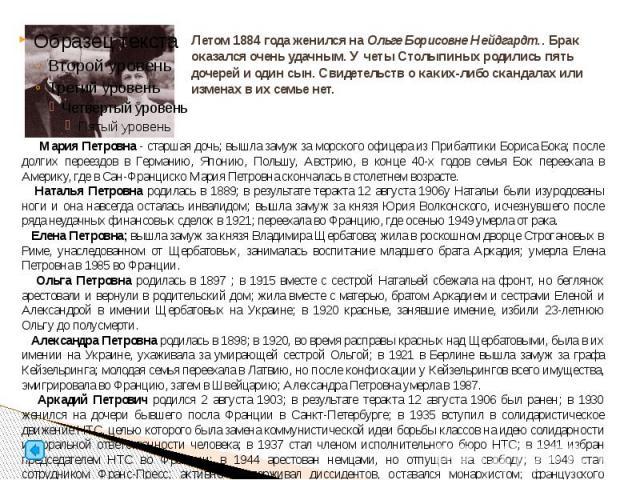 Летом 1884 года женился на Ольге Борисовне Нейдгардт.. Брак оказался очень удачным. У четы Столыпиных родились пять дочерей и один сын. Свидетельств о каких-либо скандалах или изменах в их семье нет.