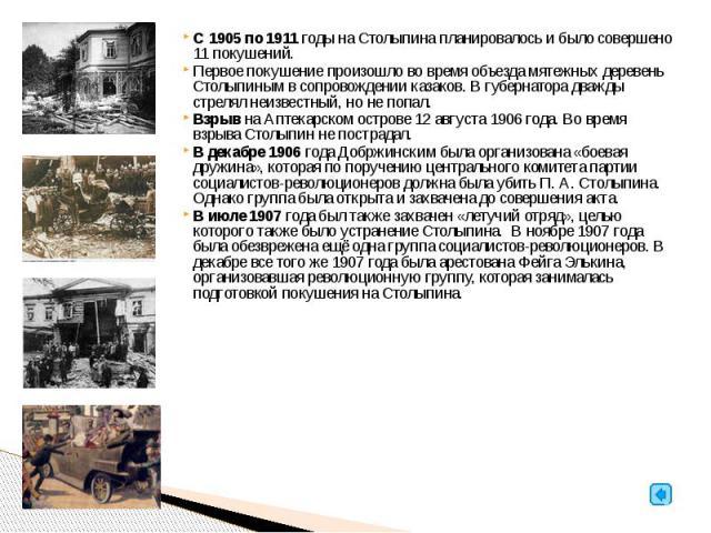 С 1905 по 1911 годы на Столыпина планировалось и было совершено 11 покушений. Первое покушение произошло во время объезда мятежных деревень Столыпиным в сопровождении казаков. В губернатора дважды стрелял неизвестный, но не попал. Взрыв на Аптекарск…