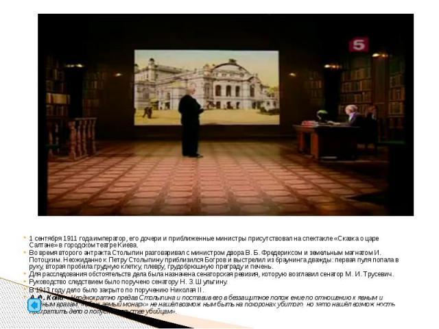 1сентября 1911 года император, его дочери и приближенные министры присутствовал на спектакле «Сказка о царе Салтане» в городском театре Киева. Во время второго антракта Столыпин разговаривал с министром двора В.Б.Фредериксом и земе…