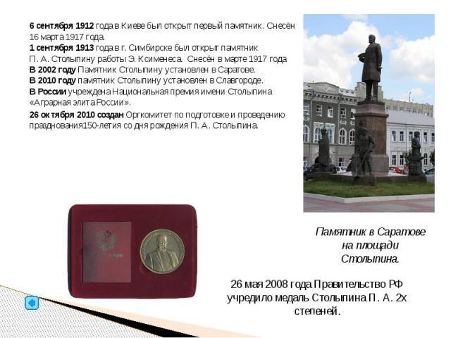 6 сентября 1912 года в Киеве был открыт первый памятник. Снесён 16 марта 1917 года. 1 сентября 1913 года в г. Симбирске был открыт памятник П.А.Столыпину работы Э. Ксименеса. Снесён в марте 1917года В 2002 году Памятник Столыпину у…
