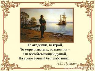 То академик, то герой, То мореплаватель, то плотник – Он всеобъемлющей душой, На