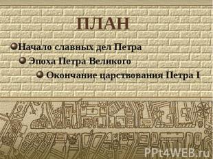 ПЛАН Начало славных дел Петра Эпоха Петра Великого Окончание царствования Петра